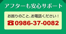 アフターも安心サポート!お困りのこと、お電話ください!0986-37-0082